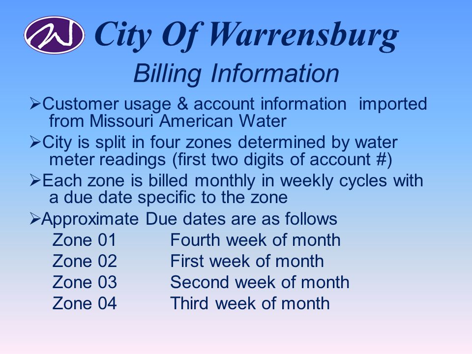 City Of Warrensburg Billing Information  Customer usage & account information imported from Missouri American Water  City is split in four zones determined by water meter readings (first two digits of account #)  Each zone is billed monthly in weekly cycles with a due date specific to the zone  Approximate Due dates are as follows Zone 01Fourth week of month Zone 02First week of month Zone 03Second week of month Zone 04Third week of month