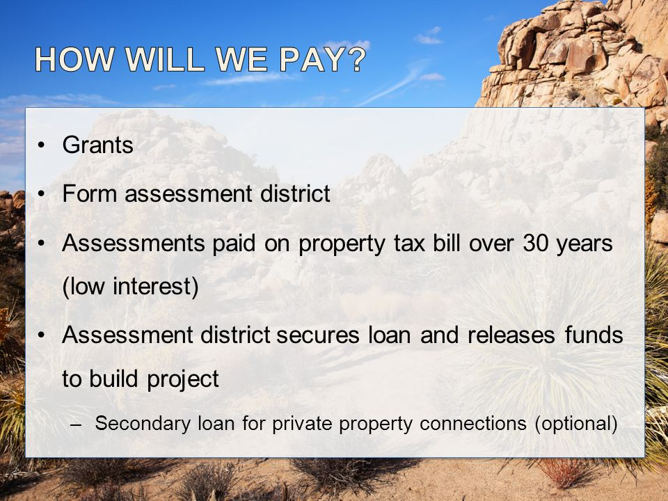 Grants Form assessment district Assessments paid on property tax bill over 30 years (low interest) Assessment district secures loan and releases funds to build project –Secondary loan for private property connections (optional)