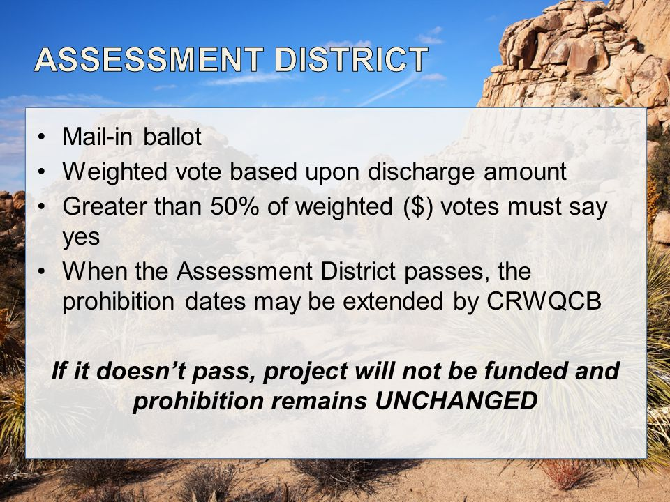 Mail-in ballot Weighted vote based upon discharge amount Greater than 50% of weighted ($) votes must say yes When the Assessment District passes, the prohibition dates may be extended by CRWQCB If it doesn't pass, project will not be funded and prohibition remains UNCHANGED