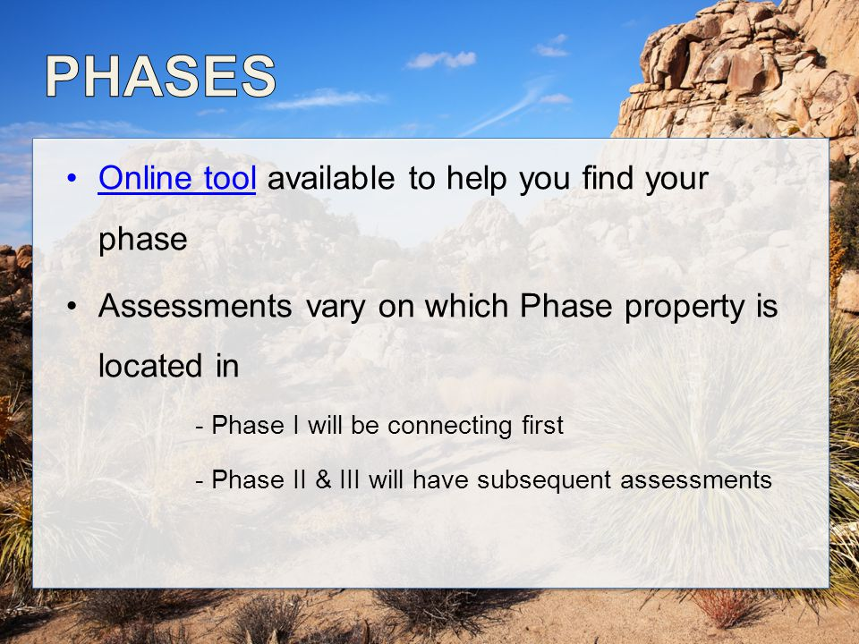 Online tool available to help you find your phaseOnline tool Assessments vary on which Phase property is located in - Phase I will be connecting first - Phase II & III will have subsequent assessments