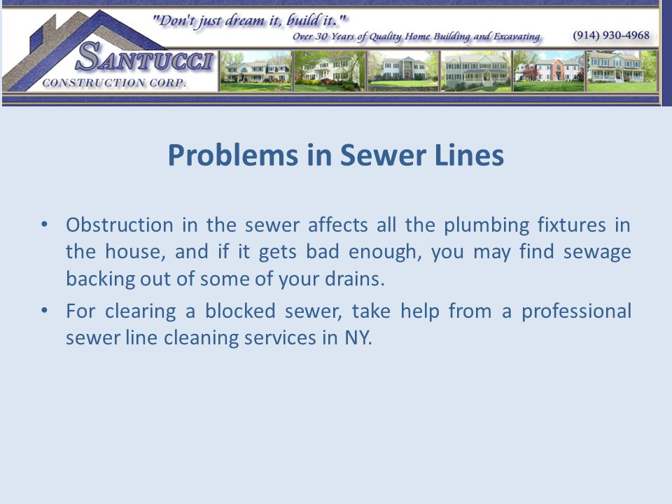 Problems in Sewer Lines Obstruction in the sewer affects all the plumbing fixtures in the house, and if it gets bad enough, you may find sewage backing out of some of your drains.