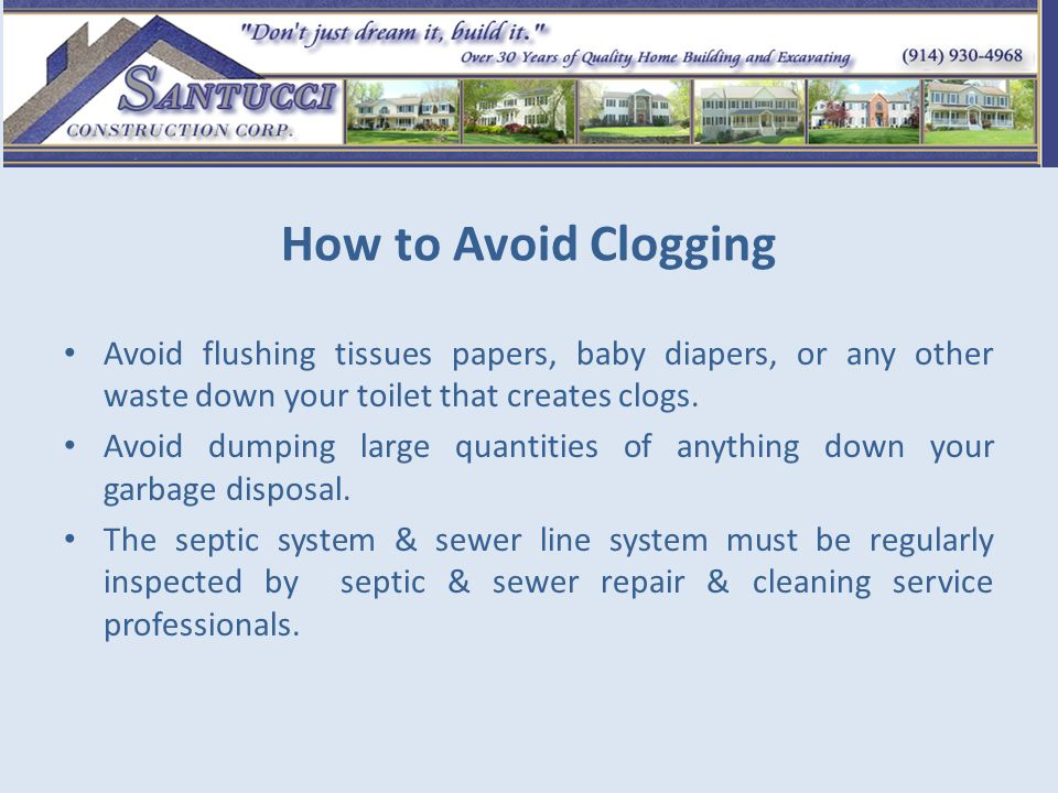 How to Avoid Clogging Avoid flushing tissues papers, baby diapers, or any other waste down your toilet that creates clogs.
