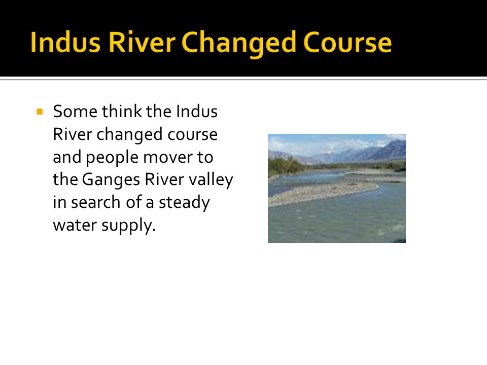  Some think the Indus River changed course and people mover to the Ganges River valley in search of a steady water supply.