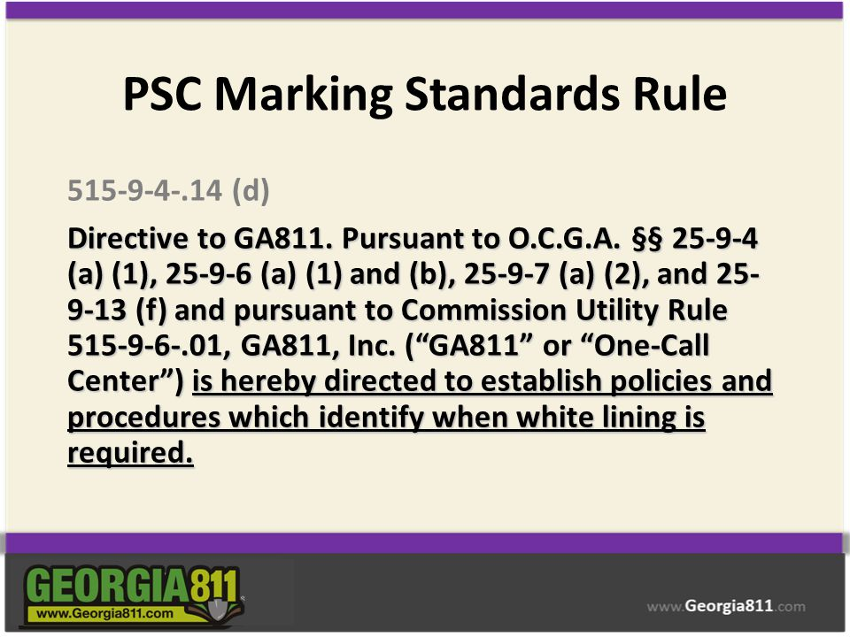 PSC Marking Standards Rule 515-9-4-.14 (d) Directive to GA811. Pursuant to O.C.G.A. §§ 25-9-4 (a) (1), 25-9-6 (a) (1) and (b), 25-9-7 (a) (2), and 25-