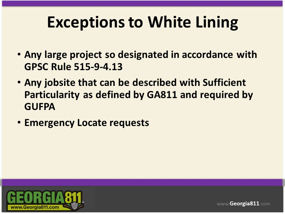Exceptions to White Lining Any large project so designated in accordance with GPSC Rule 515-9-4.13 Any jobsite that can be described with Sufficient P