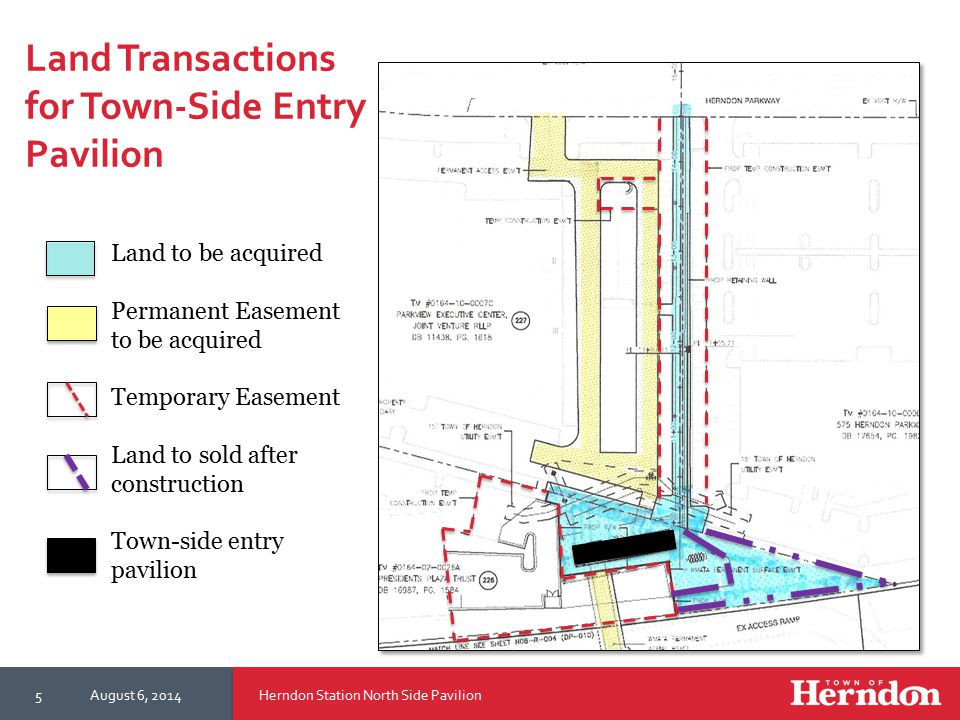 Herndon Station North Side PavilionAugust 6, 20145 Land to be acquired Permanent Easement to be acquired Temporary Easement Land to sold after construction Town-side entry pavilion Land Transactions for Town-Side Entry Pavilion