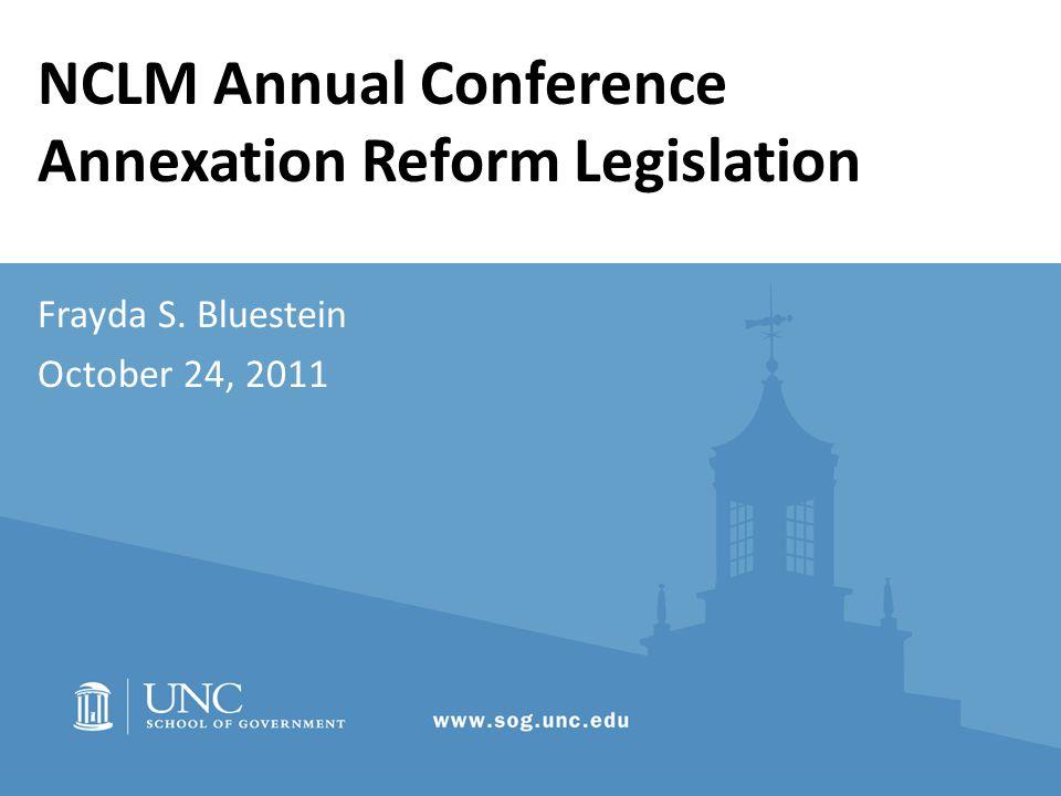 NCLM Annual Conference Annexation Reform Legislation Frayda S. Bluestein October 24, 2011