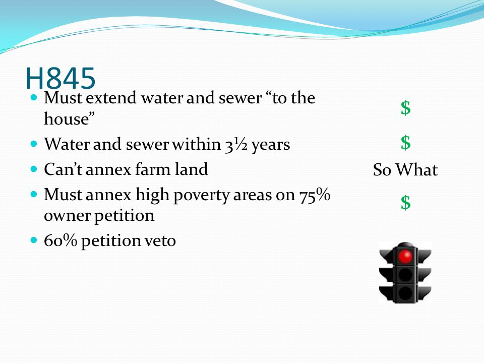 H845 Must extend water and sewer to the house Water and sewer within 3½ years Can't annex farm land Must annex high poverty areas on 75% owner petition 60% petition veto $ $ So What $