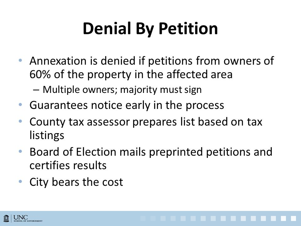 Denial By Petition Annexation is denied if petitions from owners of 60% of the property in the affected area – Multiple owners; majority must sign Guarantees notice early in the process County tax assessor prepares list based on tax listings Board of Election mails preprinted petitions and certifies results City bears the cost