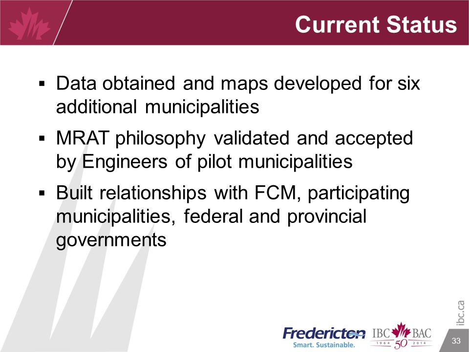 33 Current Status  Data obtained and maps developed for six additional municipalities  MRAT philosophy validated and accepted by Engineers of pilot municipalities  Built relationships with FCM, participating municipalities, federal and provincial governments