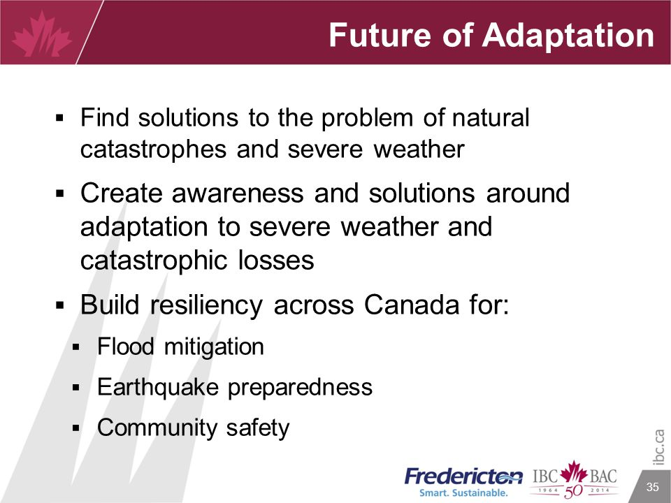 35 Future of Adaptation  Find solutions to the problem of natural catastrophes and severe weather  Create awareness and solutions around adaptation to severe weather and catastrophic losses  Build resiliency across Canada for:  Flood mitigation  Earthquake preparedness  Community safety