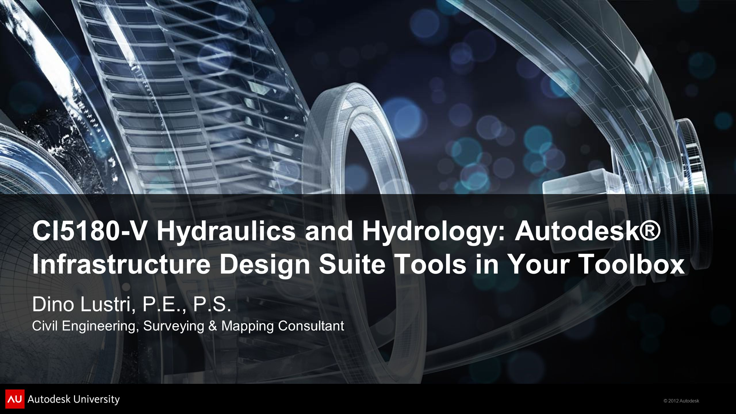 © 2012 Autodesk CI5180-V Hydraulics and Hydrology: Autodesk® Infrastructure Design Suite Tools in Your Toolbox Dino Lustri, P.E., P.S.