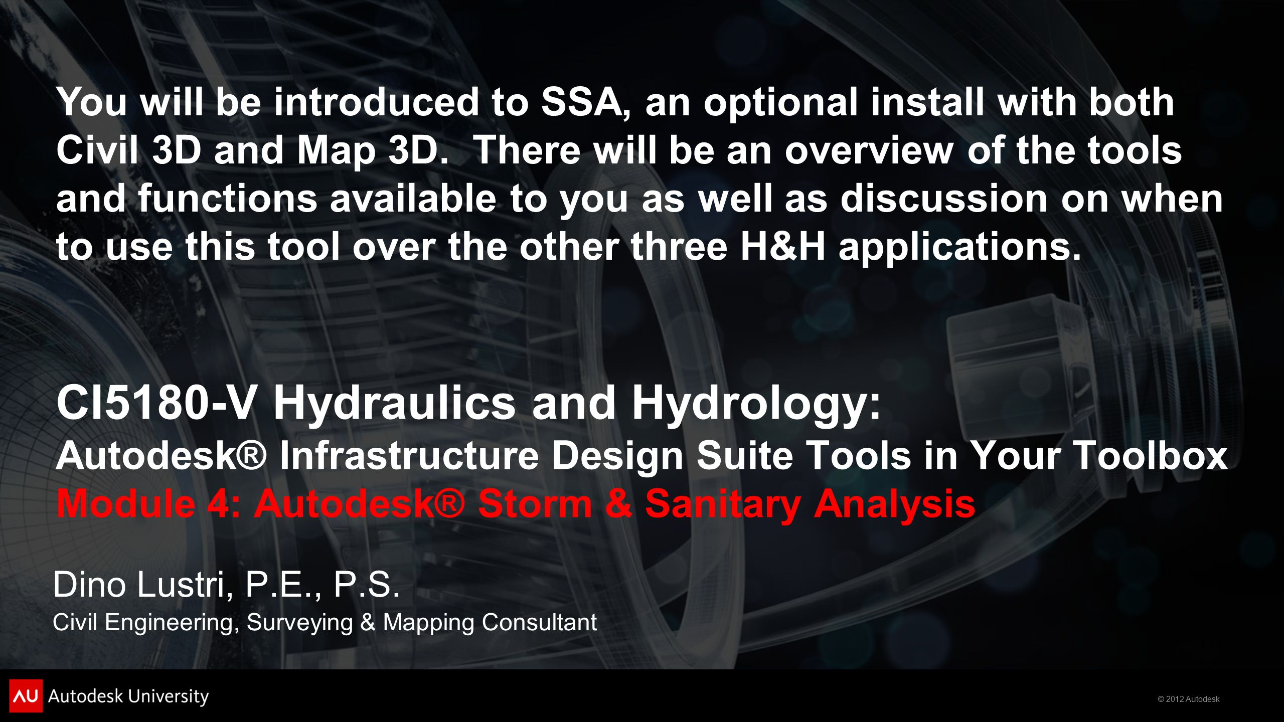 © 2012 Autodesk CI5180-V Hydraulics and Hydrology: Autodesk® Infrastructure Design Suite Tools in Your Toolbox Module 4: Autodesk® Storm & Sanitary Analysis Dino Lustri, P.E., P.S.