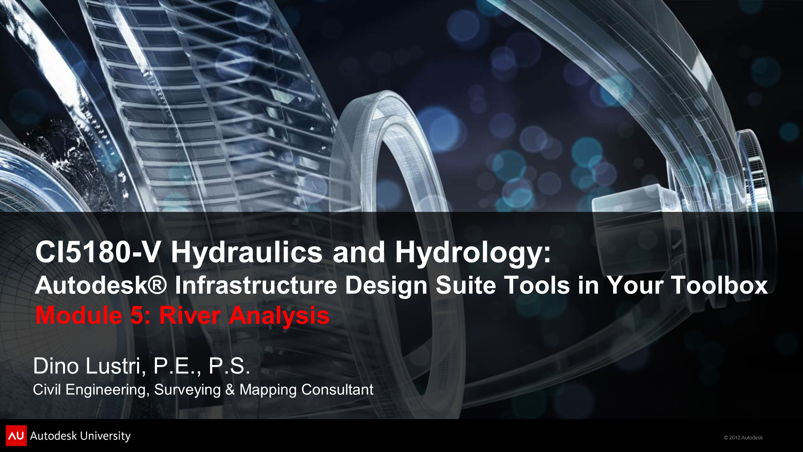 © 2012 Autodesk CI5180-V Hydraulics and Hydrology: Autodesk® Infrastructure Design Suite Tools in Your Toolbox Module 5: River Analysis Dino Lustri, P.E., P.S.