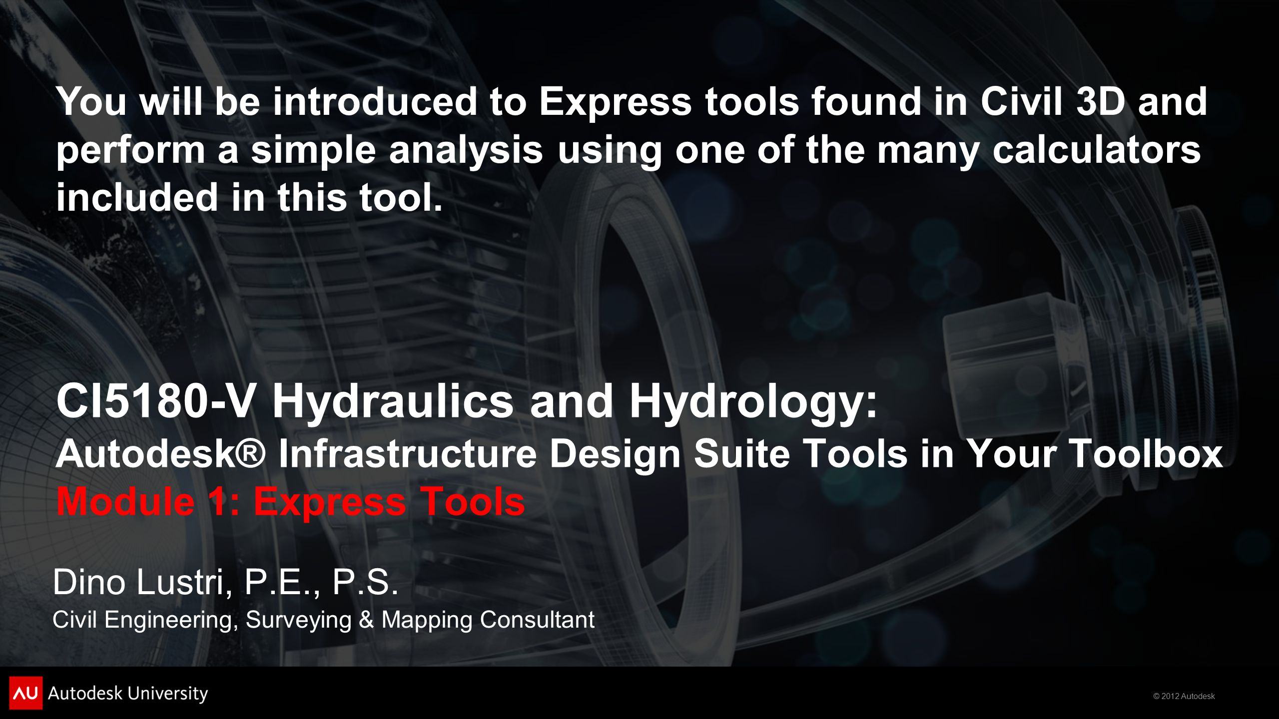 © 2012 Autodesk CI5180-V Hydraulics and Hydrology: Autodesk® Infrastructure Design Suite Tools in Your Toolbox Module 1: Express Tools Dino Lustri, P.E., P.S.