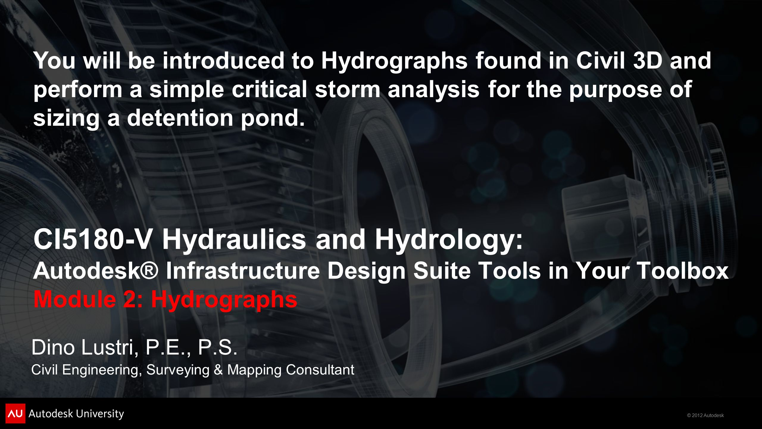 © 2012 Autodesk CI5180-V Hydraulics and Hydrology: Autodesk® Infrastructure Design Suite Tools in Your Toolbox Module 2: Hydrographs Dino Lustri, P.E., P.S.