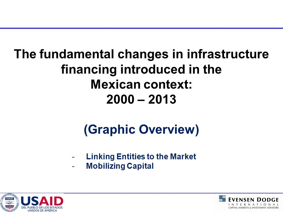  Mobilizing domestic credit to build basic infrastructure projects that will benefit more people, especially urban poor,  Lowering costs of issuance to encourage more sovereign and sub- national entities to seek capital markets financing because of real savings opportunities,  Providing country investors with more transparency elements to become increasingly comfortable with sector and sub-national financial operations and  Conducting Capital Markets activities to encourage stronger financial reporting standards Macro Impact of the EDII-USAID Alliance in Mexico