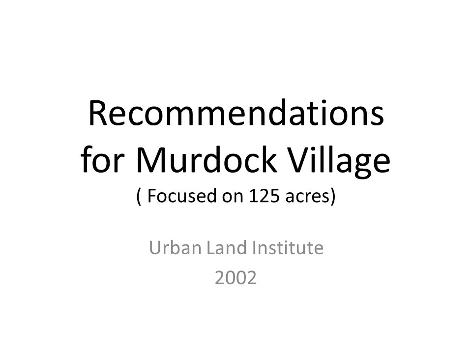 Recommendations for Murdock Village ( Focused on 125 acres) Urban Land Institute 2002