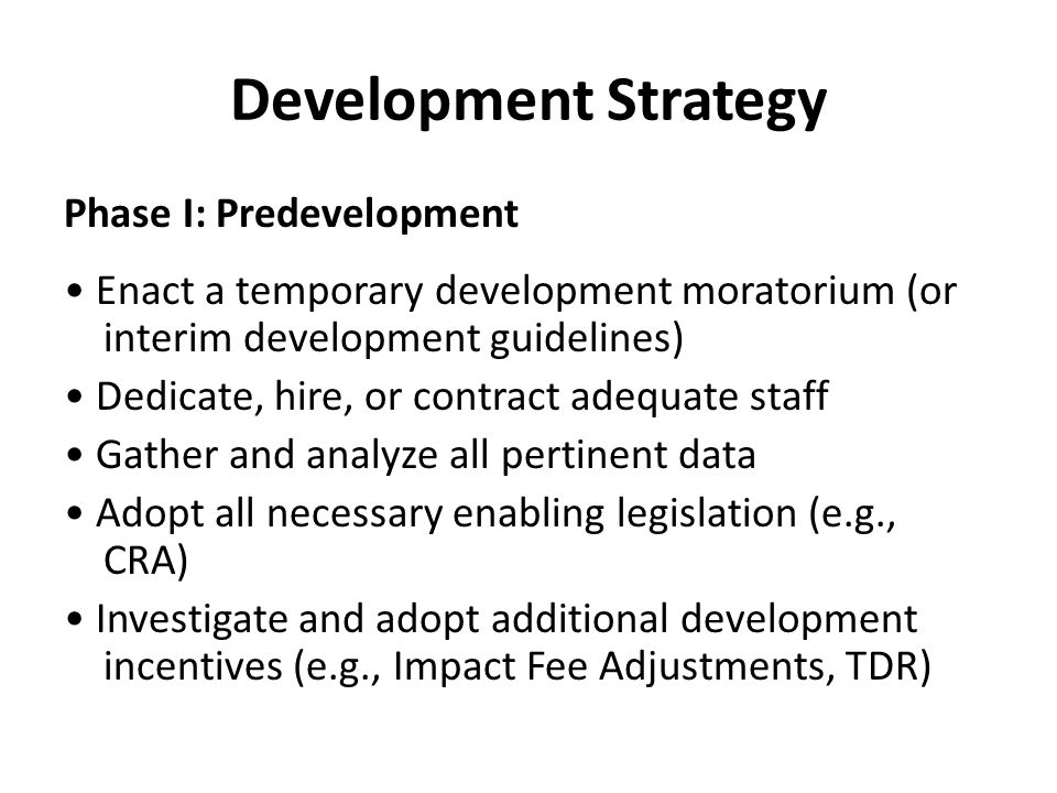 Development Strategy Phase I: Predevelopment Enact a temporary development moratorium (or interim development guidelines) Dedicate, hire, or contract adequate staff Gather and analyze all pertinent data Adopt all necessary enabling legislation (e.g., CRA) Investigate and adopt additional development incentives (e.g., Impact Fee Adjustments, TDR)