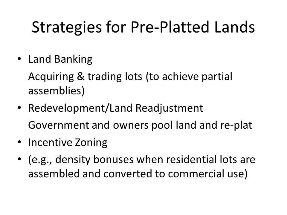 Strategies for Pre-Platted Lands Land Banking Acquiring & trading lots (to achieve partial assemblies) Redevelopment/Land Readjustment Government and owners pool land and re-plat Incentive Zoning (e.g., density bonuses when residential lots are assembled and converted to commercial use)