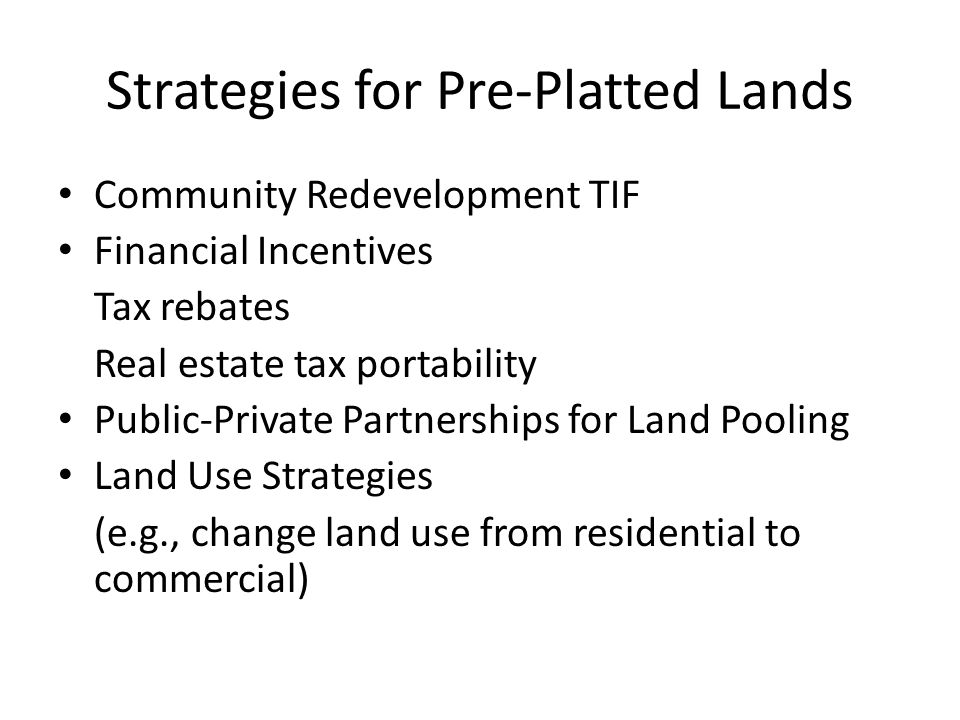 Strategies for Pre-Platted Lands Community Redevelopment TIF Financial Incentives Tax rebates Real estate tax portability Public-Private Partnerships for Land Pooling Land Use Strategies (e.g., change land use from residential to commercial)