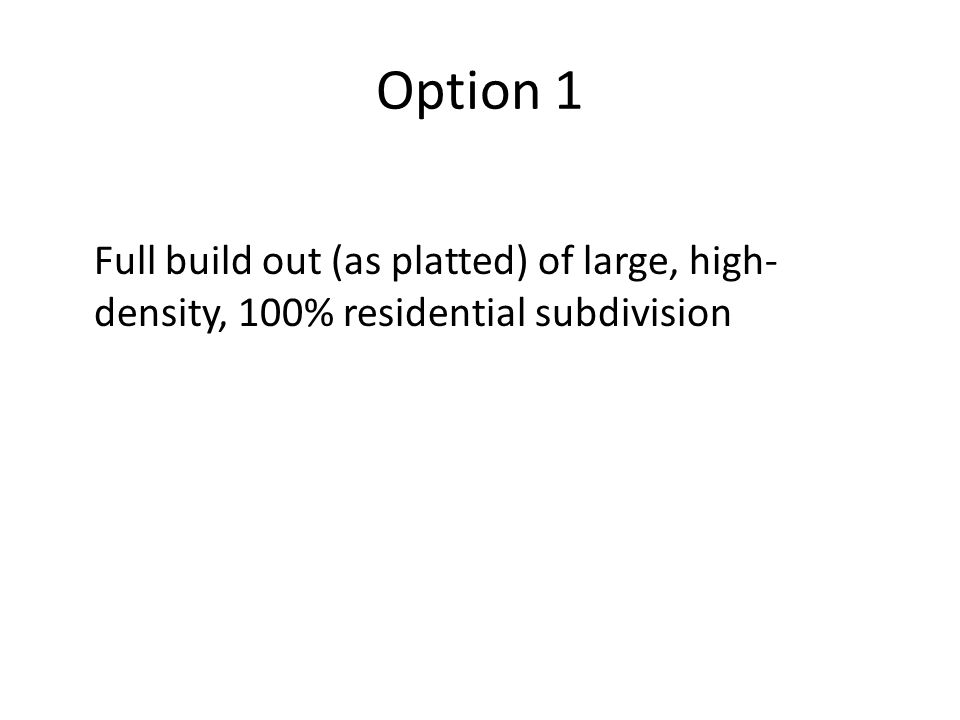 Option 1 Full build out (as platted) of large, high- density, 100% residential subdivision