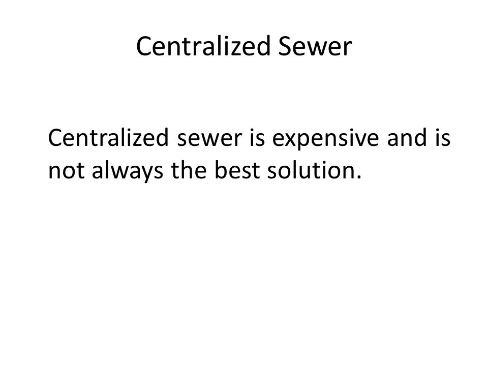 Centralized Sewer Centralized sewer is expensive and is not always the best solution.