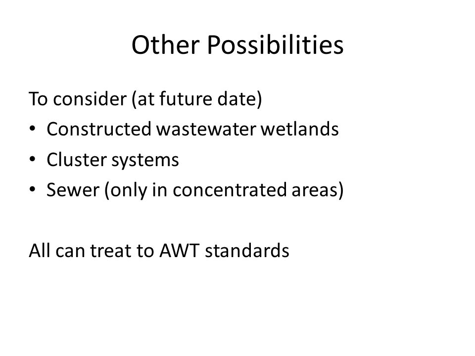 Other Possibilities To consider (at future date) Constructed wastewater wetlands Cluster systems Sewer (only in concentrated areas) All can treat to AWT standards