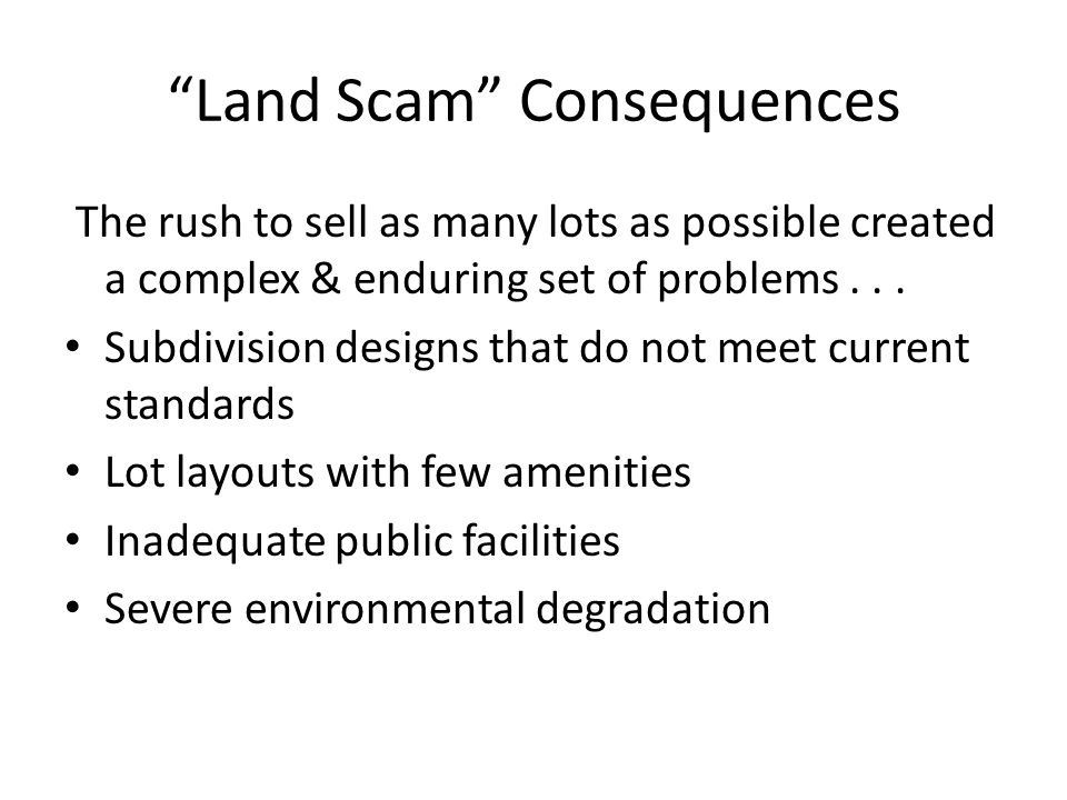 Land Scam Consequences The rush to sell as many lots as possible created a complex & enduring set of problems...