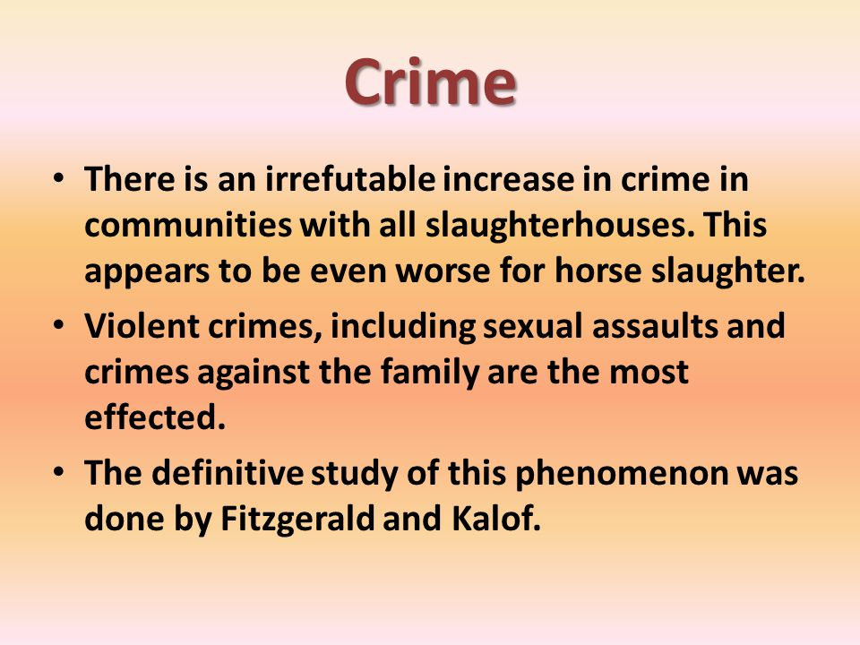 Crime There is an irrefutable increase in crime in communities with all slaughterhouses. This appears to be even worse for horse slaughter. Violent cr