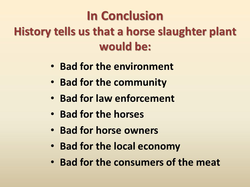 In Conclusion History tells us that a horse slaughter plant would be: Bad for the environment Bad for the community Bad for law enforcement Bad for th