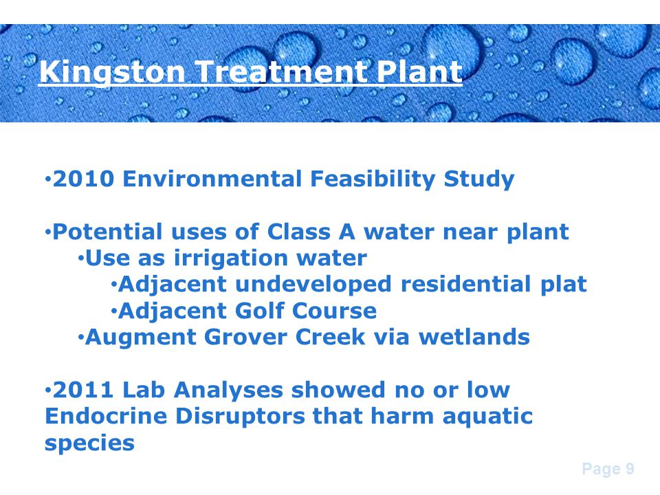 Page 9 Kingston Treatment Plant 2010 Environmental Feasibility Study Potential uses of Class A water near plant Use as irrigation water Adjacent undeveloped residential plat Adjacent Golf Course Augment Grover Creek via wetlands 2011 Lab Analyses showed no or low Endocrine Disruptors that harm aquatic species
