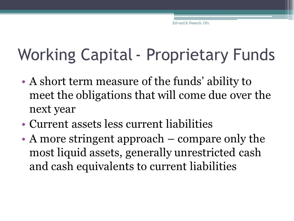 Working Capital- Proprietary Funds A short term measure of the funds' ability to meet the obligations that will come due over the next year Current assets less current liabilities A more stringent approach – compare only the most liquid assets, generally unrestricted cash and cash equivalents to current liabilities Edward B.