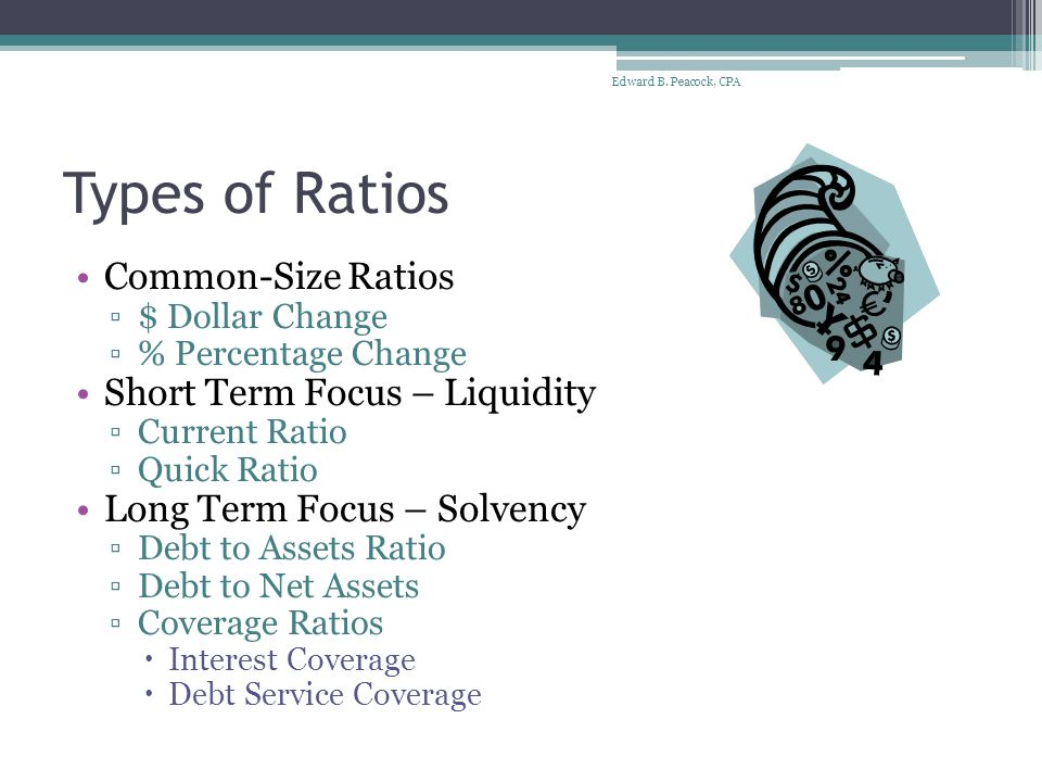Types of Ratios Common-Size Ratios ▫$ Dollar Change ▫% Percentage Change Short Term Focus – Liquidity ▫Current Ratio ▫Quick Ratio Long Term Focus – Solvency ▫Debt to Assets Ratio ▫Debt to Net Assets ▫Coverage Ratios  Interest Coverage  Debt Service Coverage Edward B.