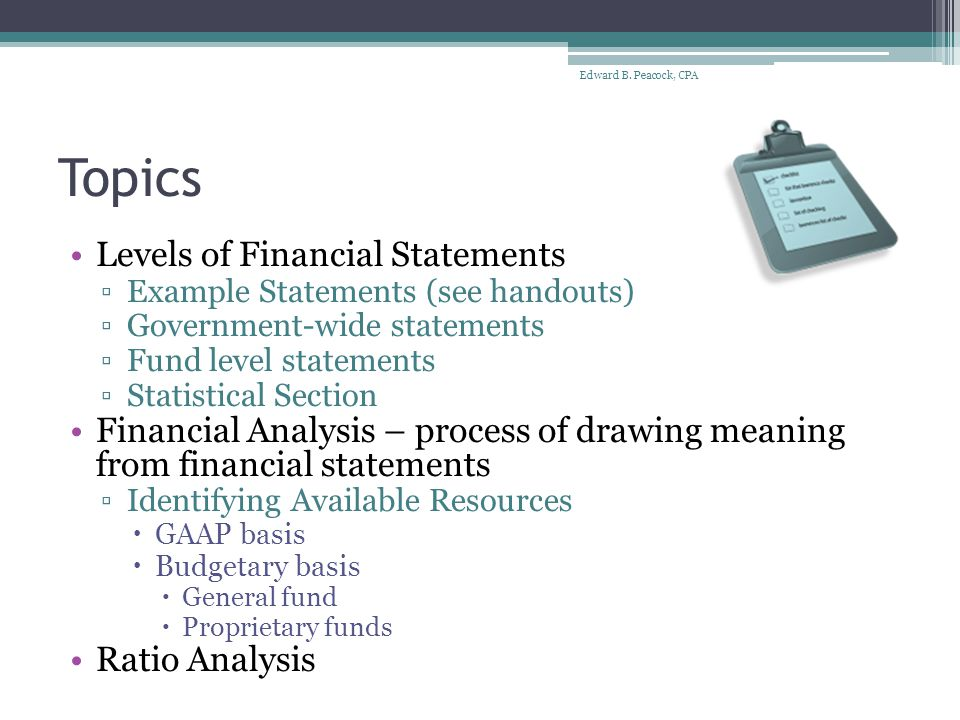 Levels of Financial Statements Government-wide financial statements ▫Measurement focus – economic resources ▫Basis of accounting - accrual basis ▫Statement of Net Assets – p11 - reports what the government owns and owes at the end of the fiscal year  Two columns - governmental activities and business- type activities – side by side comparison ▫Statement of Activities - p12-13 – reports financial results during a fiscal year Edward B.