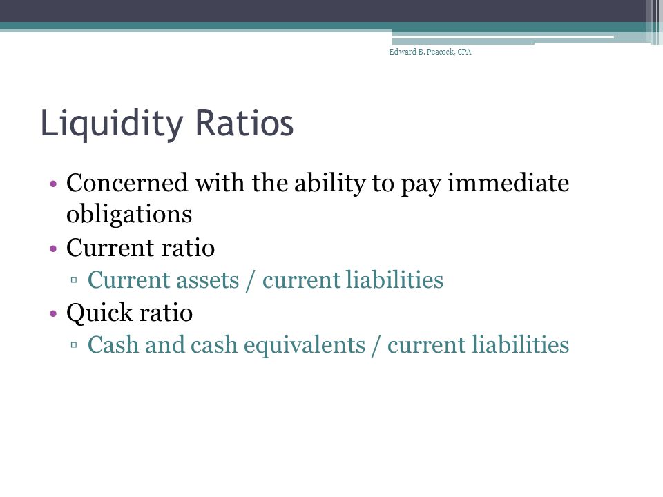 Liquidity Ratios Concerned with the ability to pay immediate obligations Current ratio ▫Current assets / current liabilities Quick ratio ▫Cash and cash equivalents / current liabilities Edward B.