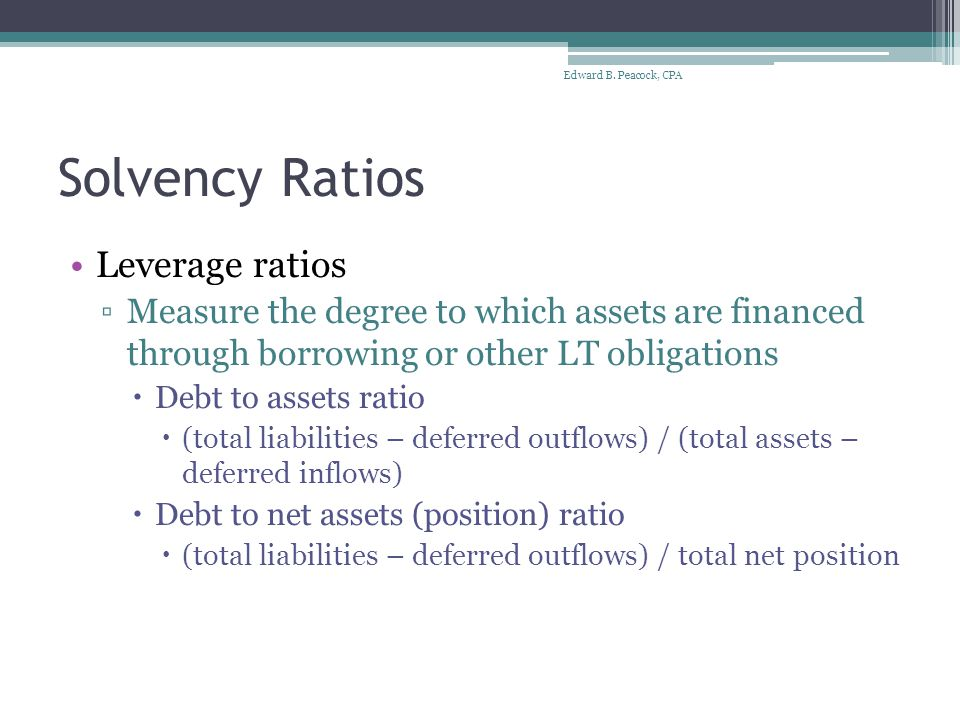 Solvency Ratios Leverage ratios ▫Measure the degree to which assets are financed through borrowing or other LT obligations  Debt to assets ratio  (total liabilities – deferred outflows) / (total assets – deferred inflows)  Debt to net assets (position) ratio  (total liabilities – deferred outflows) / total net position Edward B.
