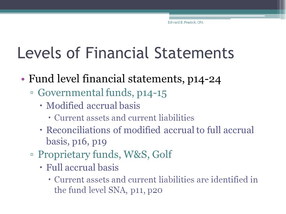 Levels of Financial Statements Fund level financial statements, p14-24 ▫Governmental funds, p14-15  Modified accrual basis  Current assets and current liabilities  Reconciliations of modified accrual to full accrual basis, p16, p19 ▫Proprietary funds, W&S, Golf  Full accrual basis  Current assets and current liabilities are identified in the fund level SNA, p11, p20 Edward B.