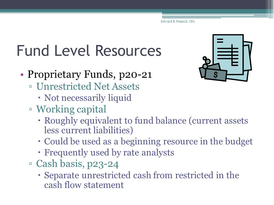 Fund Level Resources Proprietary Funds, p20-21 ▫Unrestricted Net Assets  Not necessarily liquid ▫Working capital  Roughly equivalent to fund balance (current assets less current liabilities)  Could be used as a beginning resource in the budget  Frequently used by rate analysts ▫Cash basis, p23-24  Separate unrestricted cash from restricted in the cash flow statement Edward B.