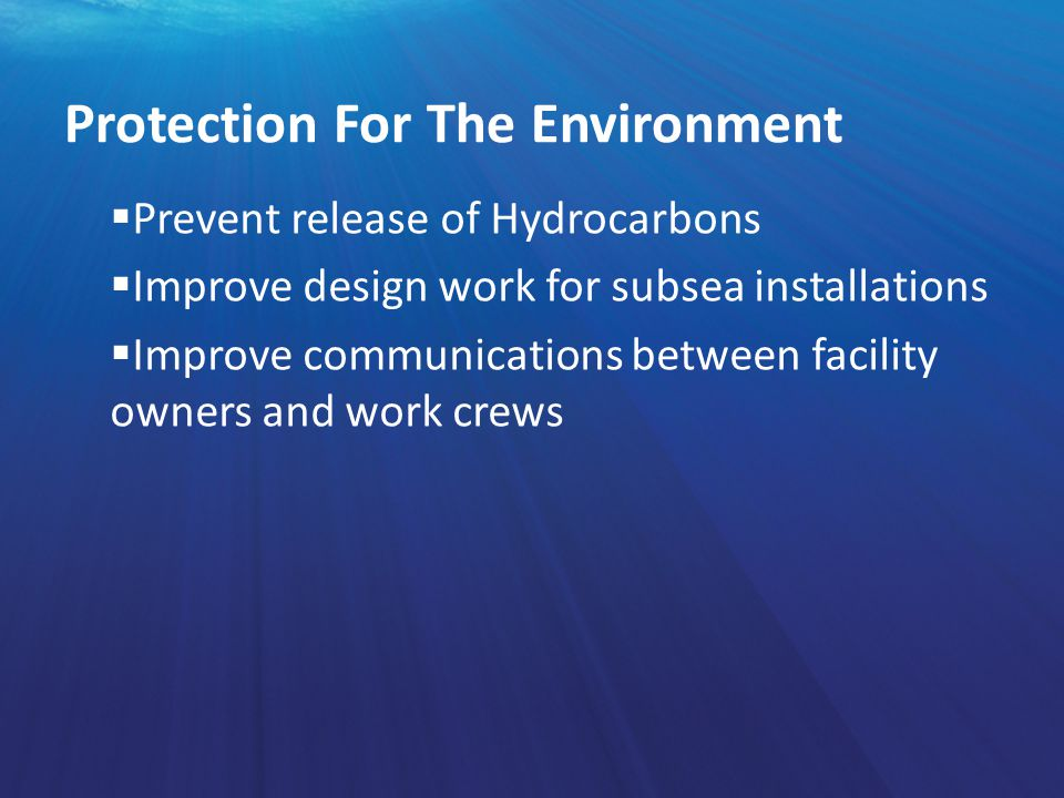  Prevent release of Hydrocarbons  Improve design work for subsea installations  Improve communications between facility owners and work crews Prote