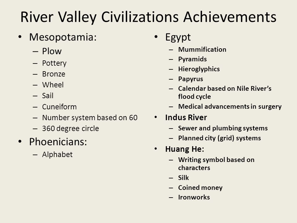 River Valley Civilizations Achievements Mesopotamia: – Plow – Pottery – Bronze – Wheel – Sail – Cuneiform – Number system based on 60 – 360 degree circle Phoenicians: – Alphabet Egypt – Mummification – Pyramids – Hieroglyphics – Papyrus – Calendar based on Nile River's flood cycle – Medical advancements in surgery Indus River – Sewer and plumbing systems – Planned city (grid) systems Huang He: – Writing symbol based on characters – Silk – Coined money – Ironworks
