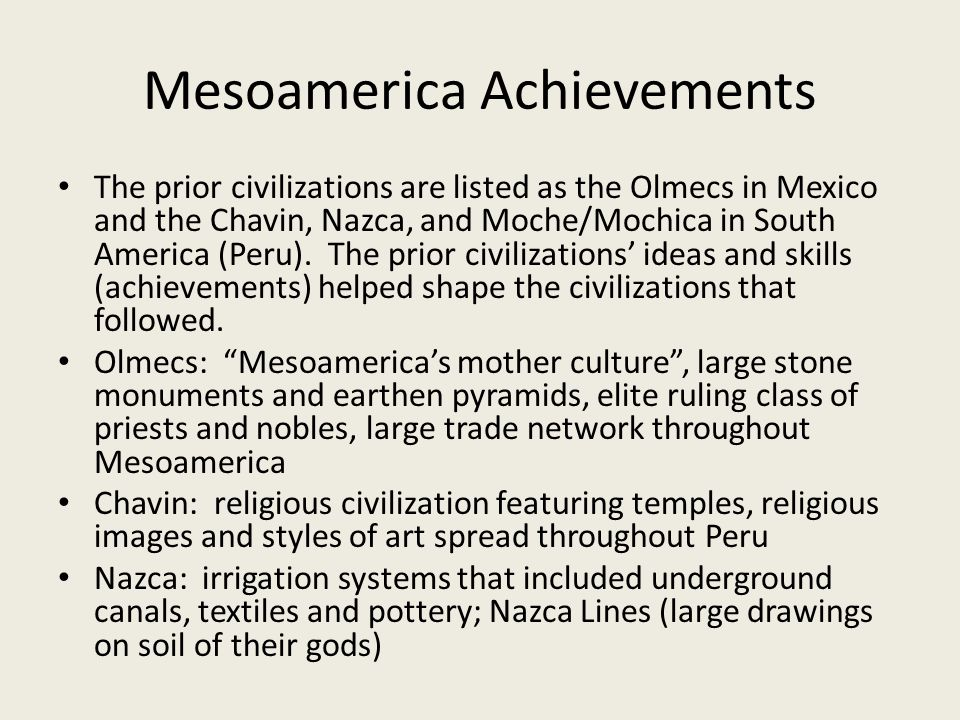 Mesoamerica Achievements The prior civilizations are listed as the Olmecs in Mexico and the Chavin, Nazca, and Moche/Mochica in South America (Peru).