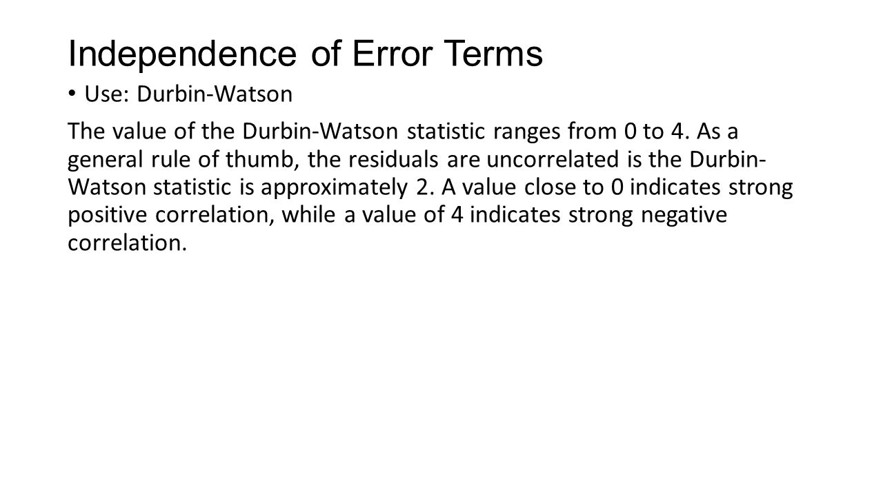 Independence of Error Terms Use: Durbin-Watson The value of the Durbin-Watson statistic ranges from 0 to 4.