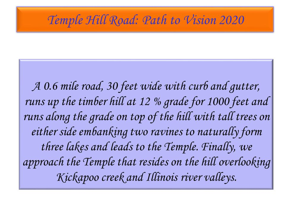 Temple Hill Road: Path to Vision 2020 Temple Hill Road: Path to Vision 2020 A 0.6 mile road, 30 feet wide with curb and gutter, runs up the timber hill at 12 % grade for 1000 feet and runs along the grade on top of the hill with tall trees on either side embanking two ravines to naturally form three lakes and leads to the Temple.