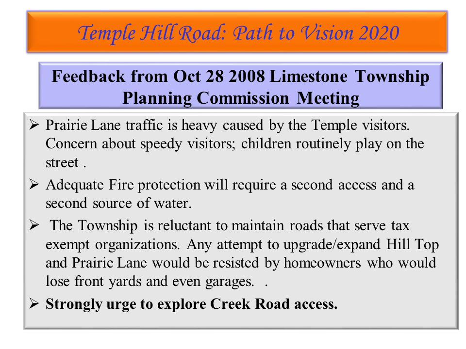 Temple Hill Road: Path to Vision 2020 Temple Hill Road: Path to Vision 2020 Feedback from Oct 28 2008 Limestone Township Planning Commission Meeting  Prairie Lane traffic is heavy caused by the Temple visitors.