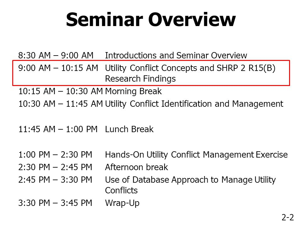 2-2 Seminar Overview 8:30 AM – 9:00 AMIntroductions and Seminar Overview 9:00 AM – 10:15 AMUtility Conflict Concepts and SHRP 2 R15(B) Research Findings 10:15 AM – 10:30 AMMorning Break 10:30 AM – 11:45 AMUtility Conflict Identification and Management 11:45 AM – 1:00 PMLunch Break 1:00 PM – 2:30 PMHands-On Utility Conflict Management Exercise 2:30 PM – 2:45 PMAfternoon break 2:45 PM – 3:30 PMUse of Database Approach to Manage Utility Conflicts 3:30 PM – 3:45 PMWrap-Up
