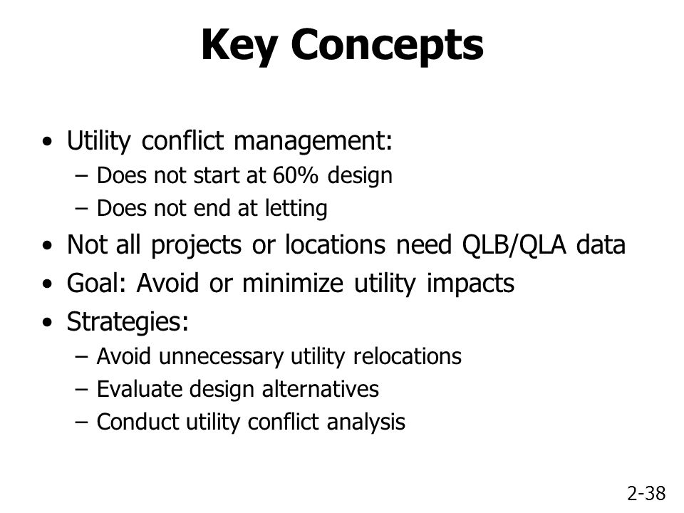 2-38 Key Concepts Utility conflict management: –Does not start at 60% design –Does not end at letting Not all projects or locations need QLB/QLA data Goal: Avoid or minimize utility impacts Strategies: –Avoid unnecessary utility relocations –Evaluate design alternatives –Conduct utility conflict analysis