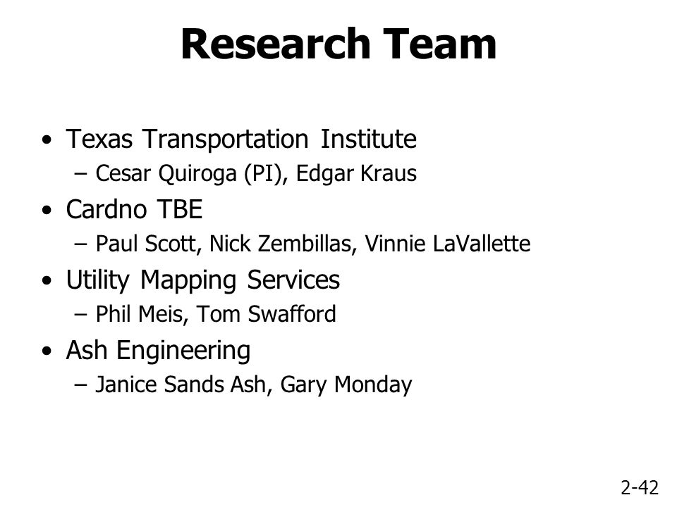2-42 Research Team Texas Transportation Institute –Cesar Quiroga (PI), Edgar Kraus Cardno TBE –Paul Scott, Nick Zembillas, Vinnie LaVallette Utility Mapping Services –Phil Meis, Tom Swafford Ash Engineering –Janice Sands Ash, Gary Monday