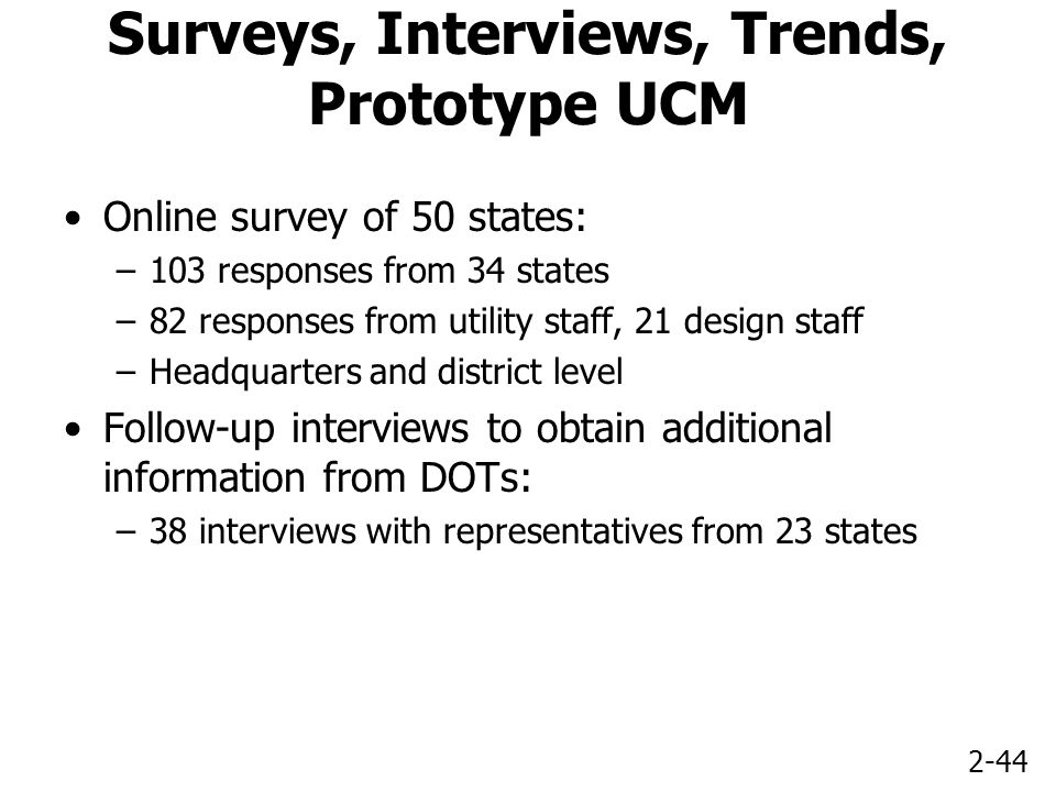 2-44 Surveys, Interviews, Trends, Prototype UCM Online survey of 50 states: –103 responses from 34 states –82 responses from utility staff, 21 design staff –Headquarters and district level Follow-up interviews to obtain additional information from DOTs: –38 interviews with representatives from 23 states