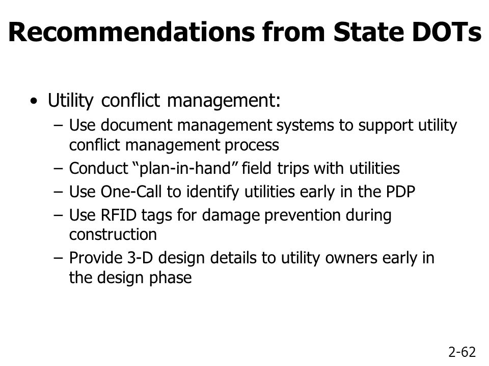 2-62 Recommendations from State DOTs Utility conflict management: –Use document management systems to support utility conflict management process –Conduct plan-in-hand field trips with utilities –Use One-Call to identify utilities early in the PDP –Use RFID tags for damage prevention during construction –Provide 3-D design details to utility owners early in the design phase